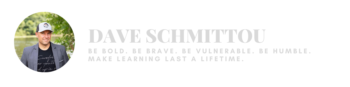 Dave Schmittou: Be Bold. Be Brave. Be Vulnerable. Be Humble. Make Learning Last a Lifetime.